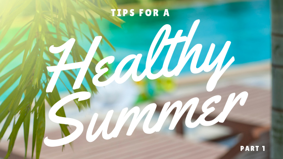 Tips for a healthy summer- part 1