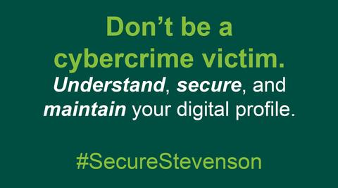 Graphic with text about cybercrime - Don't be a cybercrime victim.  Understand, secure, and maintain your digital profile. #SecureStevenson.